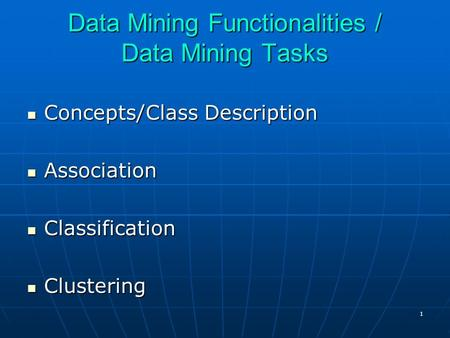 1 Data Mining Functionalities / Data Mining Tasks Concepts/Class Description Concepts/Class Description Association Association Classification Classification.