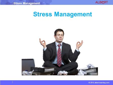 © 2015 albert-learning.com Stress Management. © 2015 albert-learning.com Stress Management Vocabulary Stress: Stress is your mind and body's response.