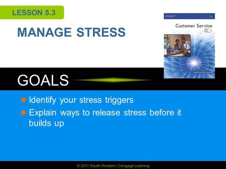© 2011 South-Western | Cengage Learning GOALS LESSON 5.3 MANAGE STRESS Identify your stress triggers Explain ways to release stress before it builds up.