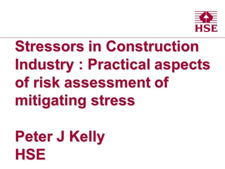Stressors in Construction Industry : Practical aspects of risk assessment of mitigating stress Peter J Kelly HSE.