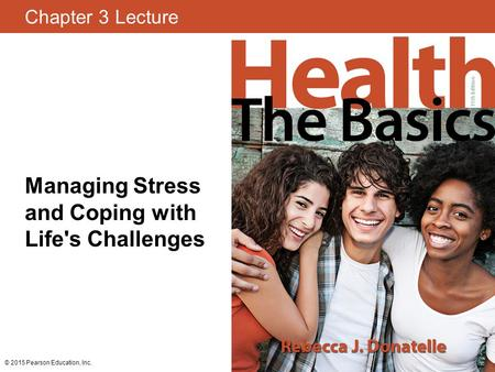 Chapter 3 Lecture Managing Stress and Coping with Life's Challenges © 2015 Pearson Education, Inc.