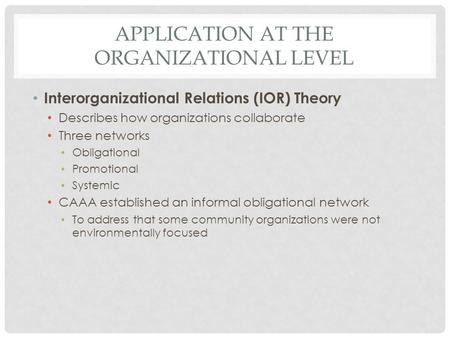 APPLICATION AT THE ORGANIZATIONAL LEVEL Interorganizational Relations (IOR) Theory Describes how organizations collaborate Three networks Obligational.