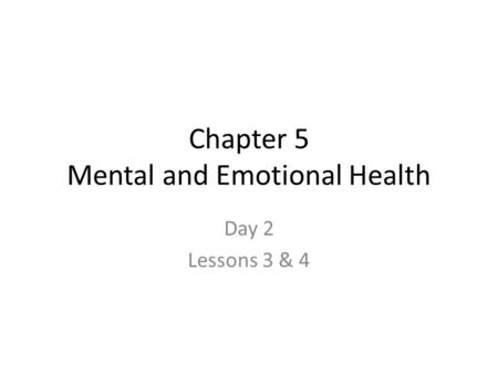 Chapter 5 Mental and Emotional Health Day 2 Lessons 3 & 4.