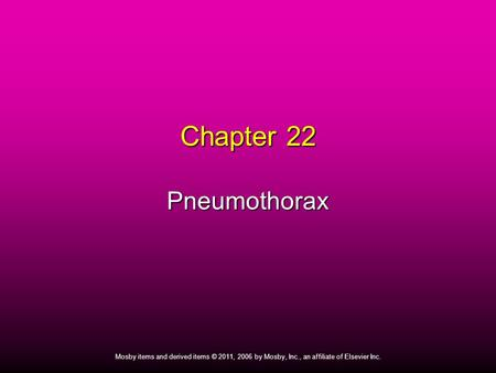 1 Mosby items and derived items © 2011, 2006 by Mosby, Inc., an affiliate of Elsevier Inc. Chapter 22 Pneumothorax.