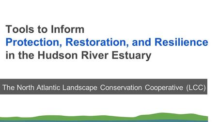 Tools to Inform Protection, Restoration, and Resilience in the Hudson River Estuary The North Atlantic Landscape Conservation Cooperative (LCC)