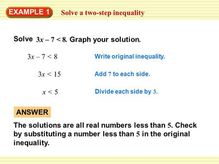 Solve a two-step inequality EXAMPLE 1 3x – 7 < 8 Write original inequality. 3x < 15 Add 7 to each side. x < 5 Divide each side by 3. ANSWER The solutions.