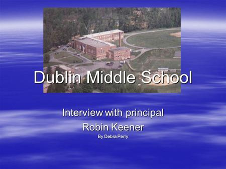 Dublin Middle School Interview with principal Robin Keener By Debra Perry.