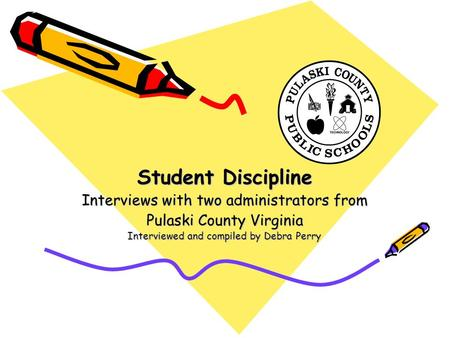 Student Discipline Interviews with two administrators from Pulaski County Virginia Interviewed and compiled by Debra Perry.