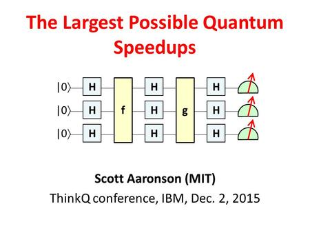 Scott Aaronson (MIT) ThinkQ conference, IBM, Dec. 2, 2015 The Largest Possible Quantum Speedups H H H H H H f |0  g H H H.