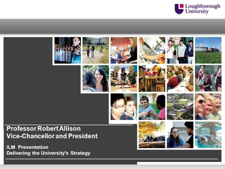 Professor Robert Allison Vice-Chancellor and President ILM Presentation Delivering the University's Strategy.