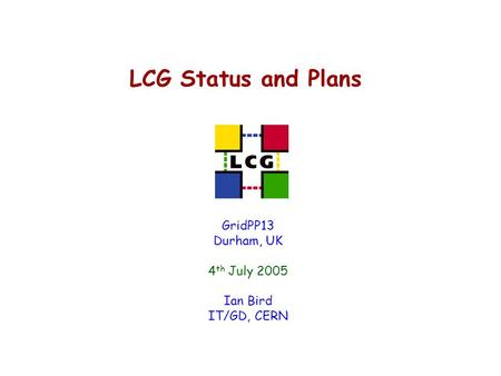 LCG Status and Plans GridPP13 Durham, UK 4 th July 2005 Ian Bird IT/GD, CERN.