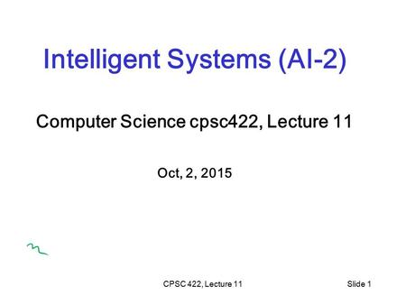 CPSC 422, Lecture 11Slide 1 Intelligent Systems (AI-2) Computer Science cpsc422, Lecture 11 Oct, 2, 2015.