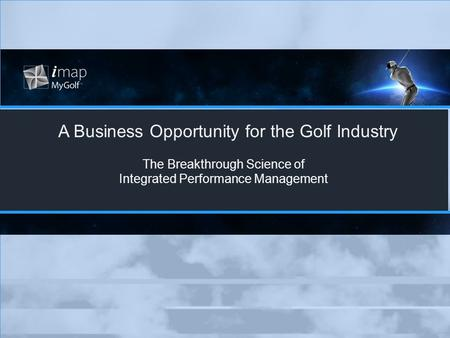 A Business Opportunity for the Golf Industry The Breakthrough Science of Integrated Performance Management.