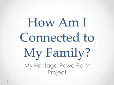 How Am I Connected to My Family? My Heritage PowerPoint Project.