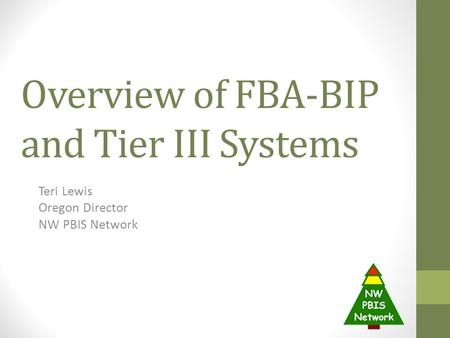 Overview of FBA-BIP and Tier III Systems Teri Lewis Oregon Director NW PBIS Network.
