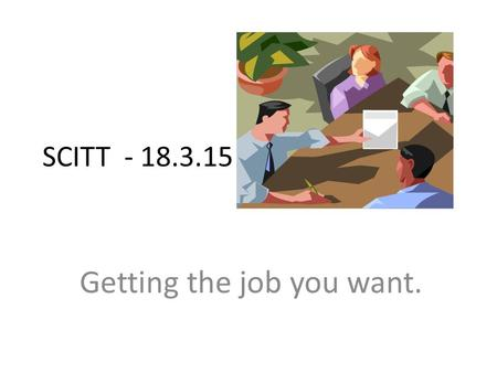 SCITT - 18.3.15 Getting the job you want.. Aims To apply for a job To prepare well To be successful at interview To be offered a job To accept the job.
