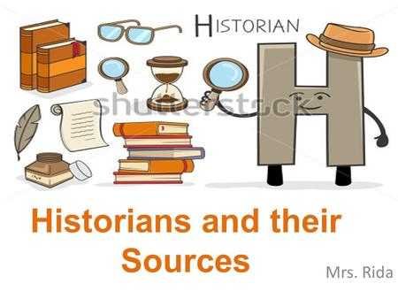 "Historians and their Sources Mrs. Rida. What do people rely on to understand the past? In other words, what can we use to allow us to ""re-present"" the."