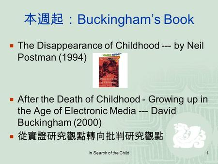 In Search of the Child1 本週起: Buckingham's Book  The Disappearance of Childhood --- by Neil Postman (1994)  After the Death of Childhood - Growing up.