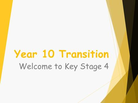 Year 10 Transition Welcome to Key Stage 4. Year 10 Transition Key people in Year 10 are -  Mr Dunstan - Head of Year 10  Miss Harrison – Assistant Head.