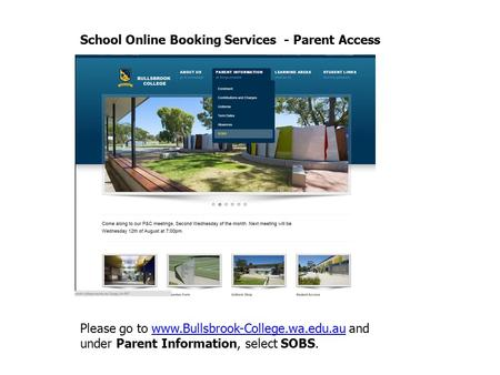 School Online Booking Services - Parent Access Please go to www.Bullsbrook-College.wa.edu.au and under Parent Information, select SOBS.www.Bullsbrook-College.wa.edu.au.