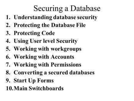Securing a Database 1.Understanding database security 2.Protecting the Database File 3.Protecting Code 4.Using User level Security 5.Working with workgroups.