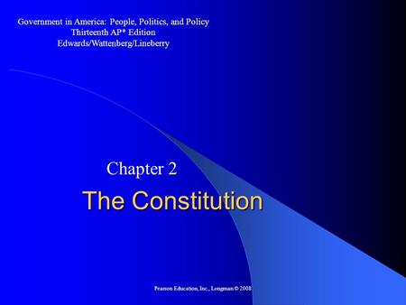 Pearson Education, Inc., Longman © 2008 The Constitution Chapter 2 Government in America: People, Politics, and Policy Thirteenth AP* Edition Edwards/Wattenberg/Lineberry.