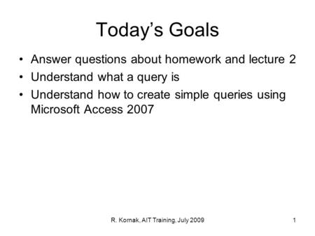Today's Goals Answer questions about homework and lecture 2 Understand what a query is Understand how to create simple queries using Microsoft Access 2007.
