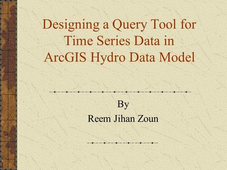 Designing a Query Tool for Time Series Data in ArcGIS Hydro Data Model By Reem Jihan Zoun.