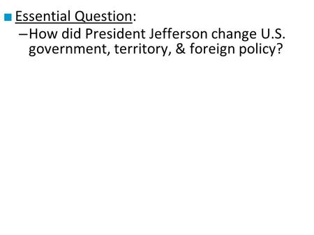 ■ Essential Question: – How did President Jefferson change U.S. government, territory, & foreign policy?
