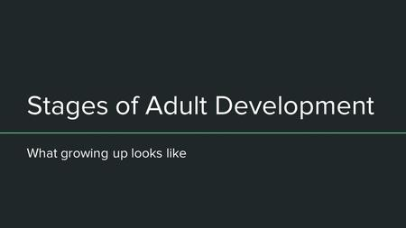Stages of Adult Development What growing up looks like.