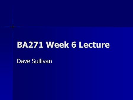 BA271 Week 6 Lecture Dave Sullivan. Goal for today… Status Report – Review where we are … Status Report – Review where we are … Begin learning about Microsoft.