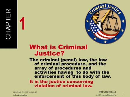 CRIMINAL JUSTICE TODAY, 9E PRENTICE HALL by Frank Schmalleger ©2007 Pearson Education, Inc. 1 What is Criminal Justice? The criminal (penal) law, the law.