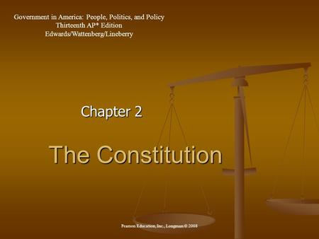 The Constitution Chapter 2 Government in America: People, Politics, and Policy Thirteenth AP* Edition Edwards/Wattenberg/Lineberry Pearson Education, Inc.,