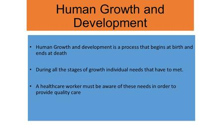 Human Growth and Development Human Growth and development is a process that begins at birth and ends at death During all the stages of growth individual.