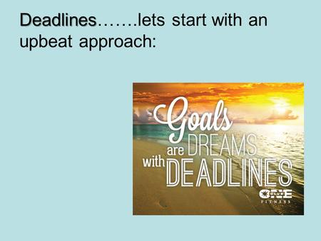 Deadlines Deadlines…….lets start with an upbeat approach: