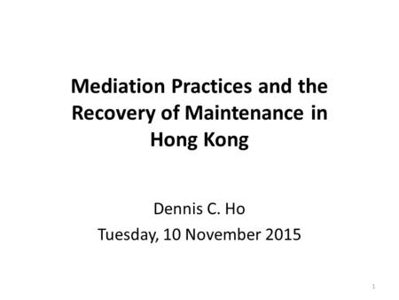 Mediation Practices and the Recovery of Maintenance in Hong Kong Dennis C. Ho Tuesday, 10 November 2015 1.