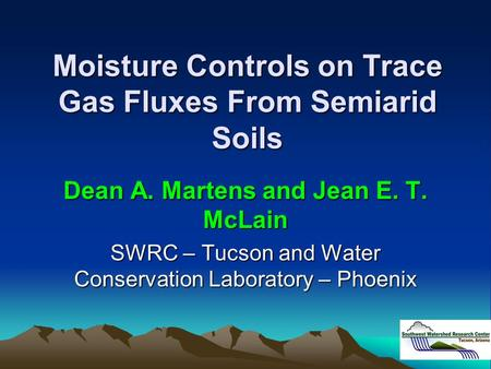 Moisture Controls on Trace Gas Fluxes From Semiarid Soils Dean A. Martens and Jean E. T. McLain SWRC – Tucson and Water Conservation Laboratory – Phoenix.