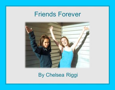 By Chelsea Riggi Friends Forever. Dedication I dedicate this book to my best friend, Jenna Essig. I never want our friendship to be apart.