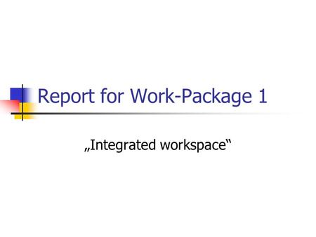 "Report for Work-Package 1 ""Integrated workspace""."