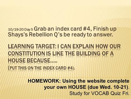 10/19-20 Day 5 Grab an index card #4, Finish up Shays's Rebellion Q's be ready to answer. HOMEWORK: Using the website complete your own HOUSE (due Wed.