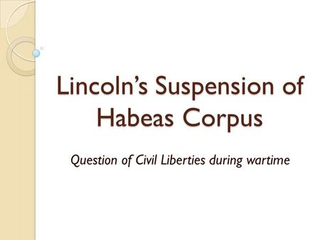 Lincoln's Suspension of Habeas Corpus Question of Civil Liberties during wartime.