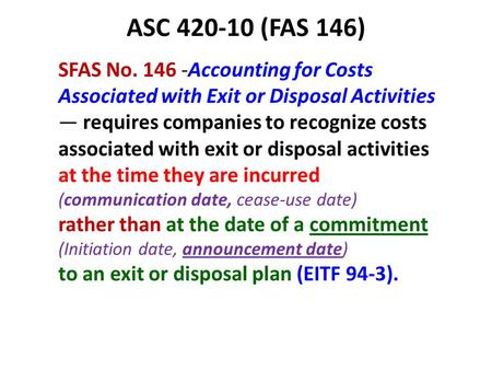 ASC 420-10 (FAS 146) SFAS No. 146 -Accounting for Costs Associated with Exit or Disposal Activities — requires companies to recognize costs associated.