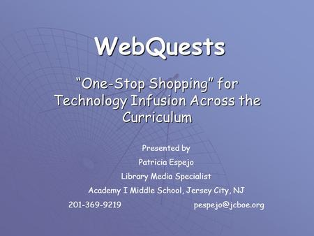"WebQuests ""One-Stop Shopping"" for Technology Infusion Across the Curriculum Presented by Patricia Espejo Library Media Specialist Academy I Middle School,"