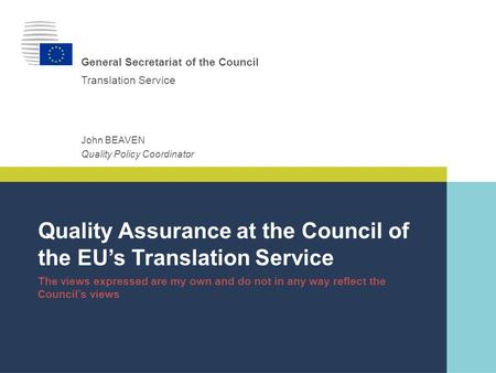 Translation Service General Secretariat of the Council Quality Policy Coordinator John BEAVEN Quality Assurance at the Council of the EU's Translation.
