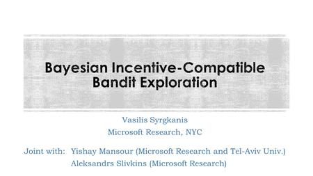 Vasilis Syrgkanis Microsoft Research, NYC 1 Joint with:Yishay Mansour (Microsoft Research and Tel-Aviv Univ.) Aleksandrs Slivkins (Microsoft Research)