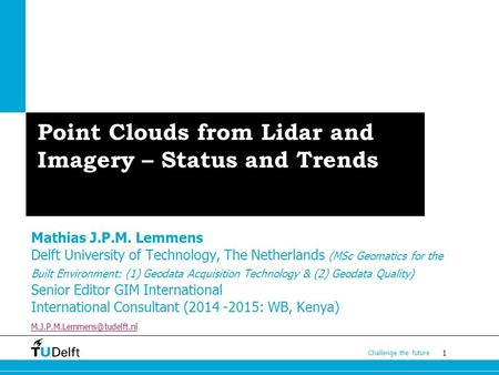 1 Challenge the future Point Clouds from Lidar and Imagery – Status and Trends Mathias J.P.M. Lemmens Delft University of Technology, The Netherlands (MSc.