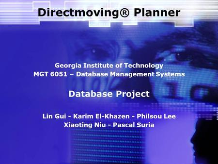 Directmoving® Planner Georgia Institute of Technology MGT 6051 – Database Management Systems Database Project Lin Gui - Karim El-Khazen - Philsou Lee Xiaoting.
