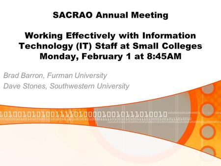 SACRAO Annual Meeting Working Effectively with Information Technology (IT) Staff at Small Colleges Monday, February 1 at 8:45AM Brad Barron, Furman University.