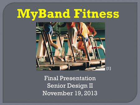 Final Presentation Senior Design II November 19, 2013 MyBand Fitness [1]
