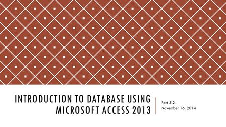 INTRODUCTION TO DATABASE USING MICROSOFT ACCESS 2013 Part 5.2 November 16, 2014.